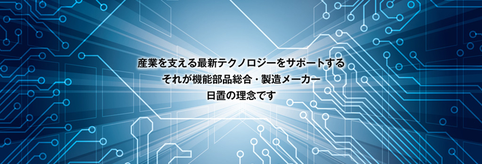 産業を支える最新テクノロジーをサポートする それが機能部品総合・製造メーカー 日置の理念です
